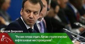 Дворкович готов отдать Китаю стратегические нефтегазовые месторождения